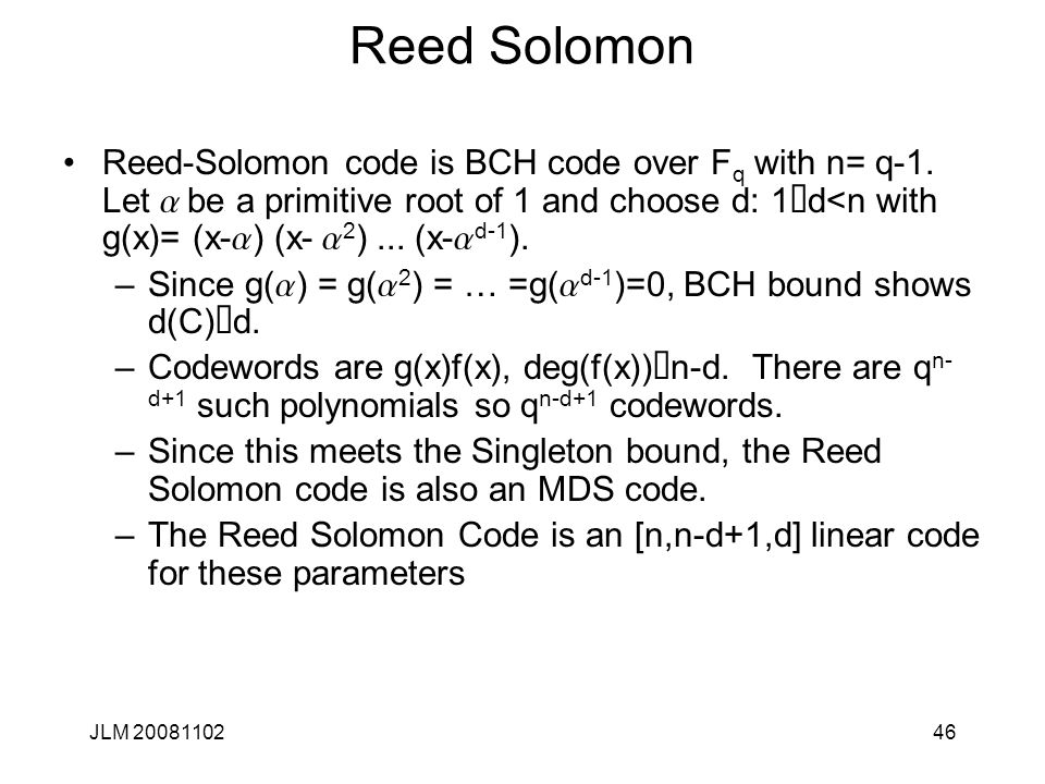 46 Reed Solomon Reed-Solomon code is BCH code over F q with n= q-1.