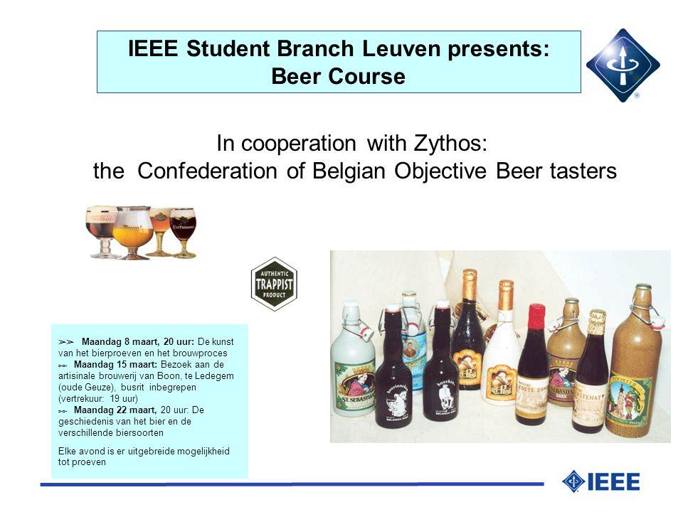 IEEE Student Branch Leuven presents: Beer Course In cooperation with Zythos: the Confederation of Belgian Objective Beer tasters ➢➢ Maandag 8 maart, 20 uur: De kunst van het bierproeven en het brouwproces ➢➢ Maandag 15 maart: Bezoek aan de artisinale brouwerij van Boon, te Ledegem (oude Geuze), busrit inbegrepen (vertrekuur: 19 uur) ➢➢ Maandag 22 maart, 20 uur: De geschiedenis van het bier en de verschillende biersoorten Elke avond is er uitgebreide mogelijkheid tot proeven