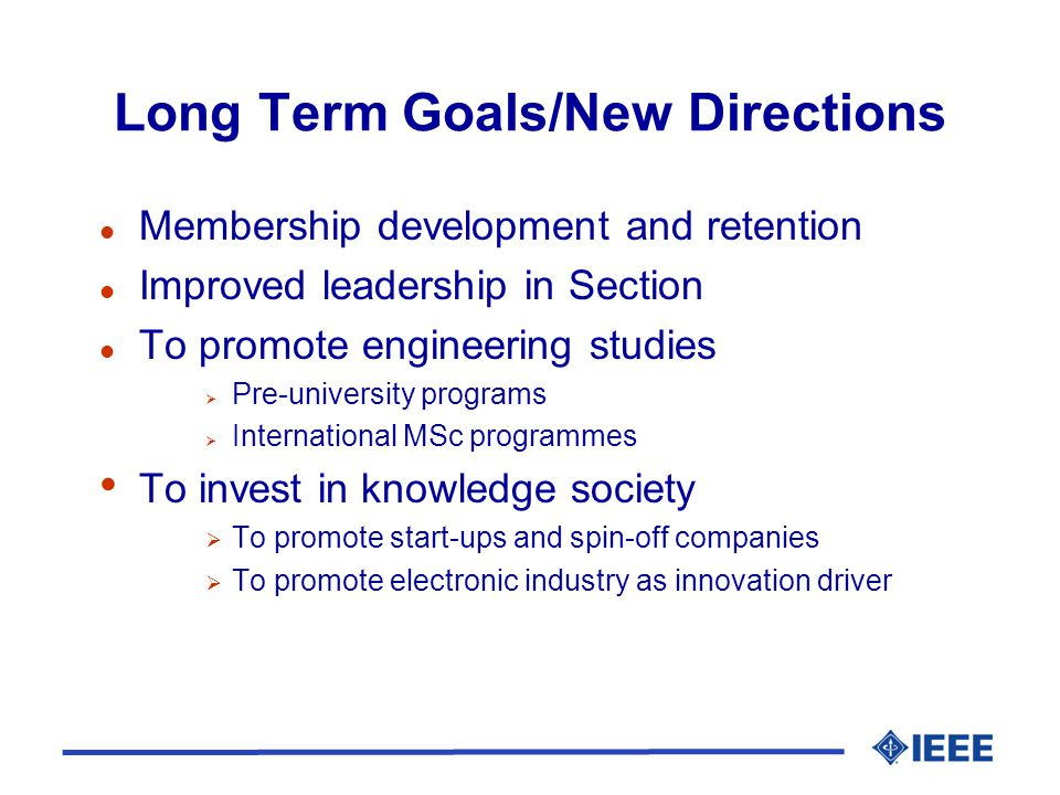 Long Term Goals/New Directions l Membership development and retention l Improved leadership in Section l To promote engineering studies  Pre-university programs  International MSc programmes To invest in knowledge society  To promote start-ups and spin-off companies  To promote electronic industry as innovation driver