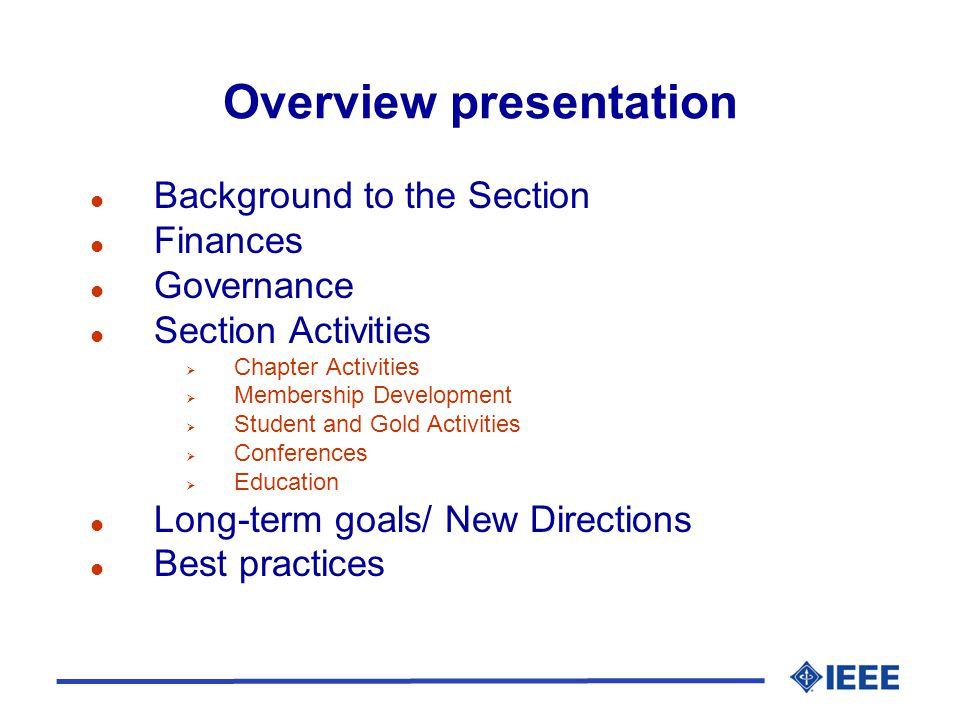 Overview presentation l Background to the Section l Finances l Governance l Section Activities  Chapter Activities  Membership Development  Student and Gold Activities  Conferences  Education l Long-term goals/ New Directions l Best practices