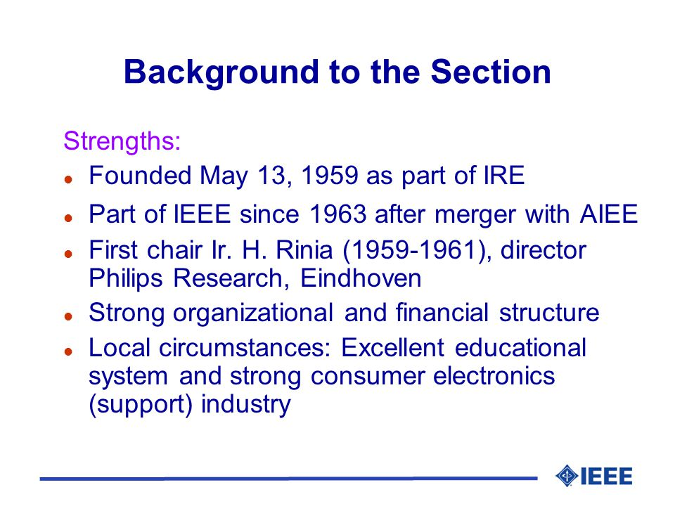 Background to the Section Strengths: l Founded May 13, 1959 as part of IRE l Part of IEEE since 1963 after merger with AIEE l First chair Ir.