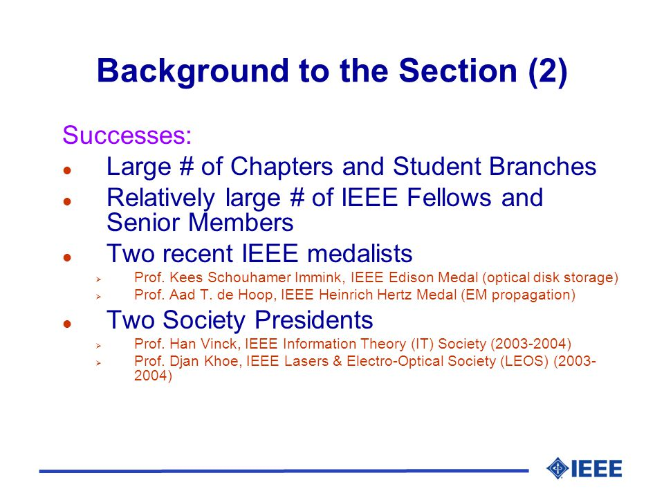 Background to the Section (2) Successes: l Large # of Chapters and Student Branches l Relatively large # of IEEE Fellows and Senior Members l Two recent IEEE medalists  Prof.