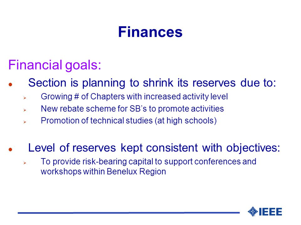 Finances Financial goals: l Section is planning to shrink its reserves due to:  Growing # of Chapters with increased activity level  New rebate scheme for SB's to promote activities  Promotion of technical studies (at high schools) l Level of reserves kept consistent with objectives:  To provide risk-bearing capital to support conferences and workshops within Benelux Region