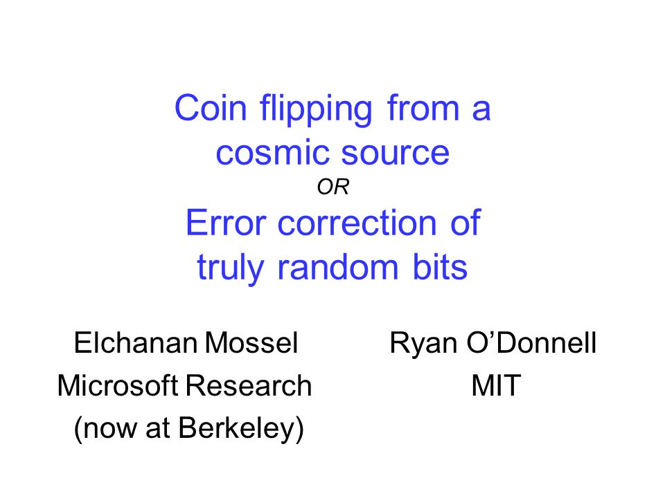 Coin flipping from a cosmic source OR Error correction of truly random bits Elchanan MosselRyan O'Donnell Microsoft Research MIT (now at Berkeley)