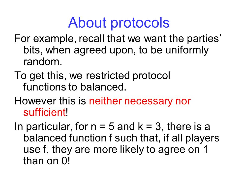 About protocols For example, recall that we want the parties' bits, when agreed upon, to be uniformly random.