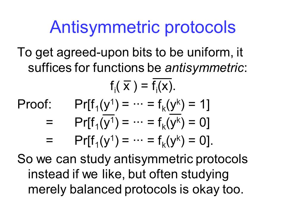 Antisymmetric protocols To get agreed-upon bits to be uniform, it suffices for functions be antisymmetric: f i ( x ) = f i (x).