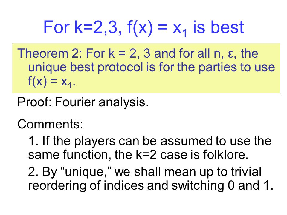 For k=2,3, f(x) = x 1 is best Theorem 2: For k = 2, 3 and for all n, ε, the unique best protocol is for the parties to use f(x) = x 1.