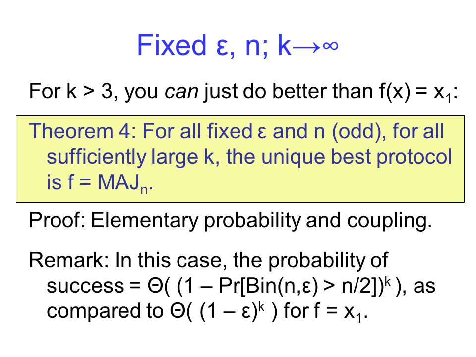 Fixed ε, n; k→ ∞ For k > 3, you can just do better than f(x) = x 1 : Theorem 4: For all fixed ε and n (odd), for all sufficiently large k, the unique best protocol is f = MAJ n.