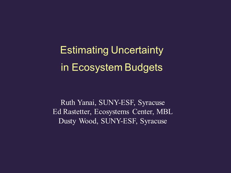 Estimating Uncertainty in Ecosystem Budgets Ruth Yanai, SUNY-ESF, Syracuse Ed Rastetter, Ecosystems Center, MBL Dusty Wood, SUNY-ESF, Syracuse