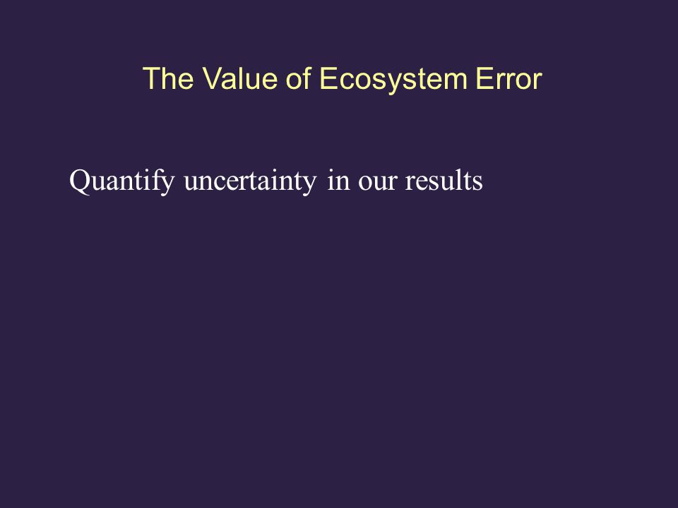 The Value of Ecosystem Error Quantify uncertainty in our results