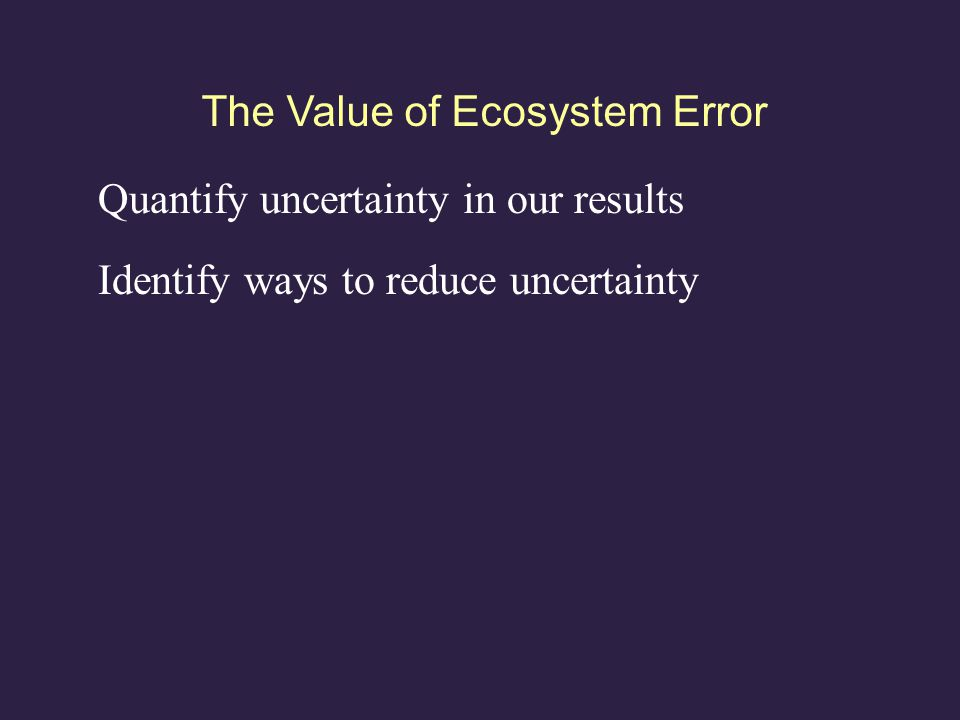 The Value of Ecosystem Error Quantify uncertainty in our results Identify ways to reduce uncertainty