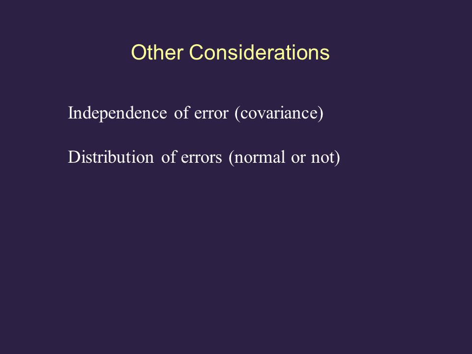 Other Considerations Independence of error (covariance) Distribution of errors (normal or not)