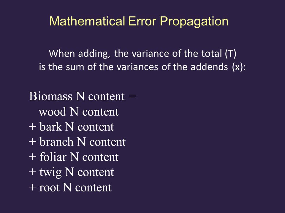 Mathematical Error Propagation When adding, the variance of the total (T) is the sum of the variances of the addends (x): Biomass N content = wood mass · wood N concentration + bark mass · bark N concentration + branch mass · branch N concentration + foliar mass · foliar N concentration + twig mass · twig N concentration + root mass · root N concentration