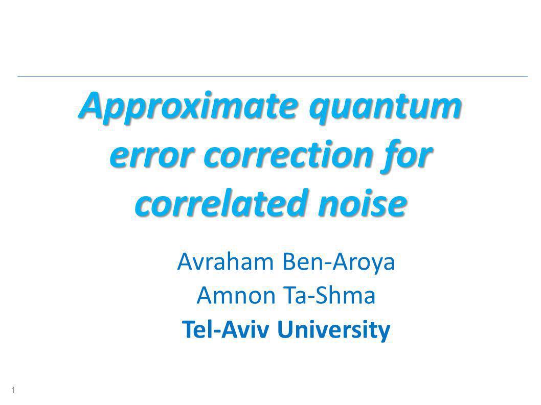 Approximate quantum error correction for correlated noise Avraham Ben-Aroya Amnon Ta-Shma Tel-Aviv University 1