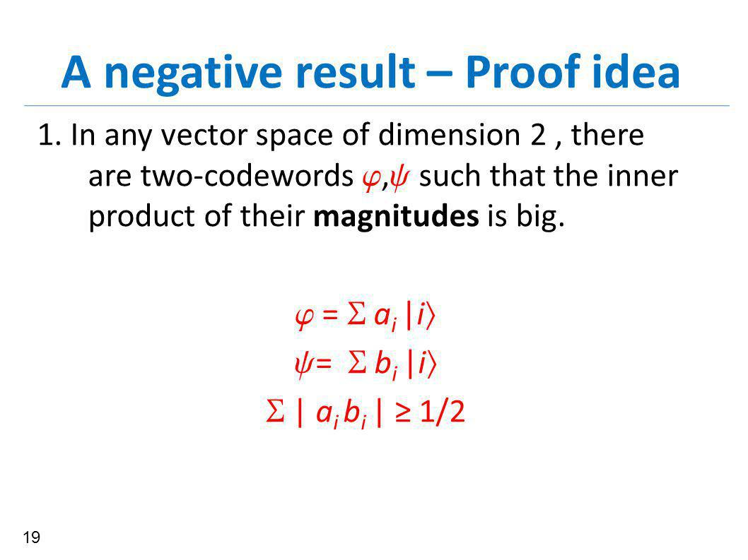 A negative result – Proof idea 1. In any vector space of dimension 2, there are two-codewords ,  such that the inner product of their magnitudes is