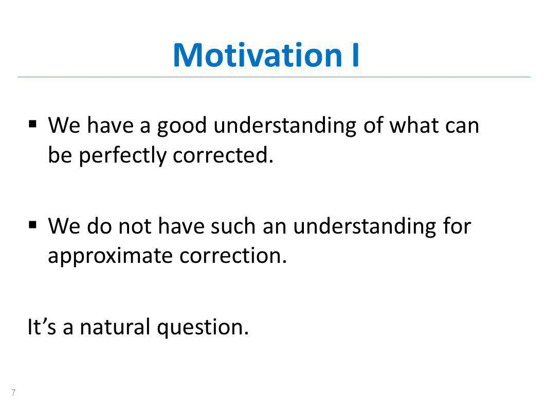 Motivation I  We have a good understanding of what can be perfectly corrected.