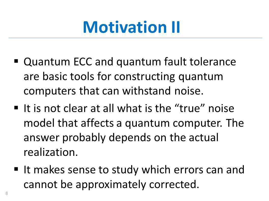 Motivation II  Quantum ECC and quantum fault tolerance are basic tools for constructing quantum computers that can withstand noise.