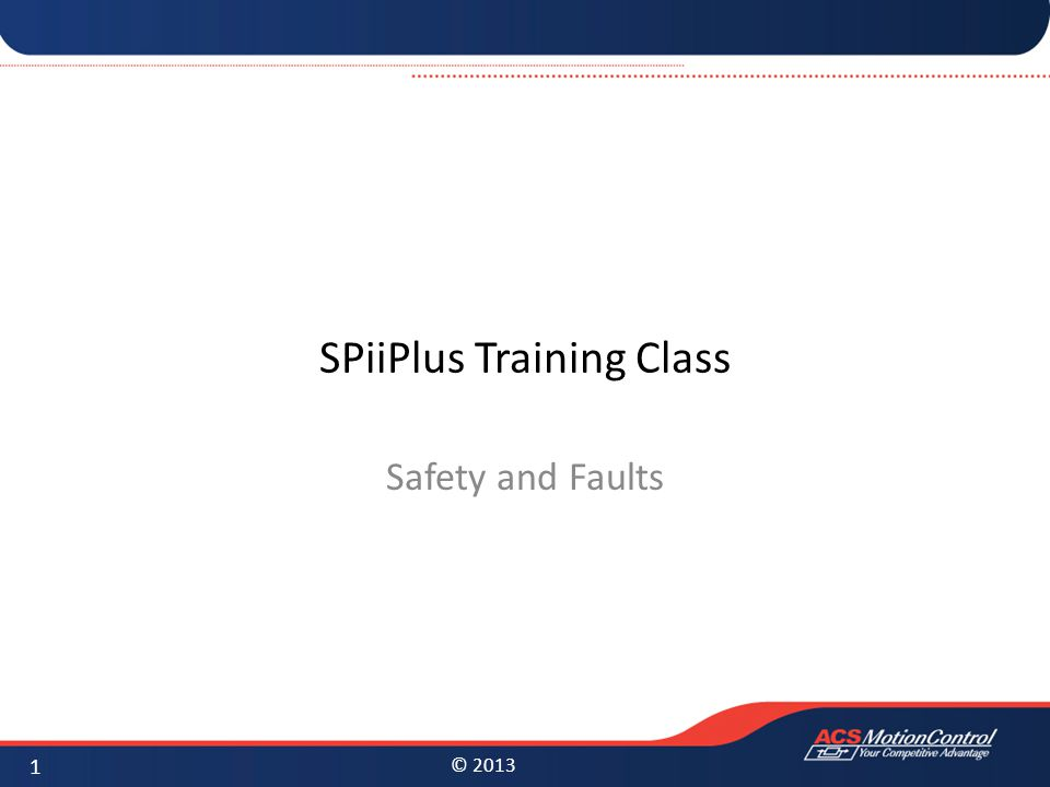 © 2013 SPiiPlus Training Class Safety and Faults 1