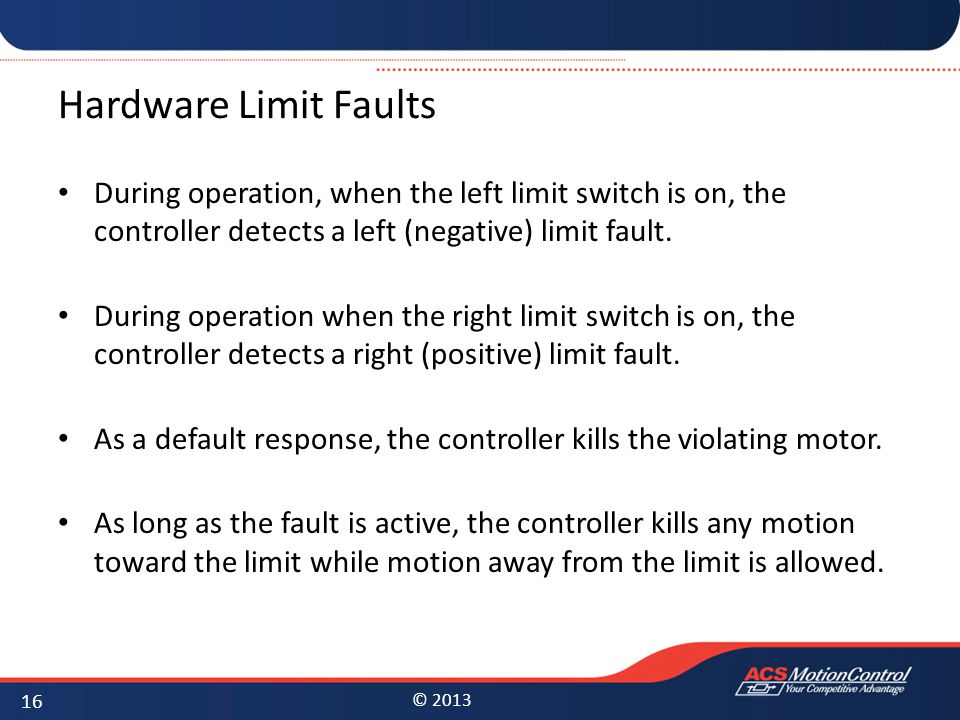 © 2013 Hardware Limit Faults During operation, when the left limit switch is on, the controller detects a left (negative) limit fault. During operatio