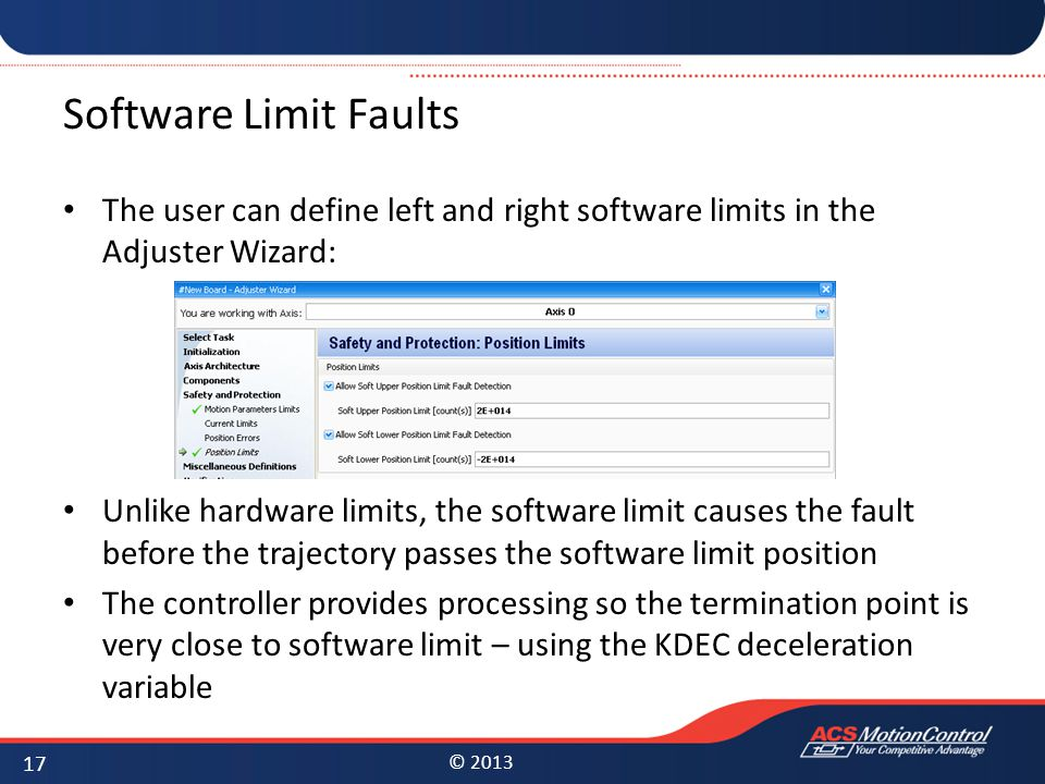 © 2013 Software Limit Faults The user can define left and right software limits in the Adjuster Wizard: Unlike hardware limits, the software limit cau