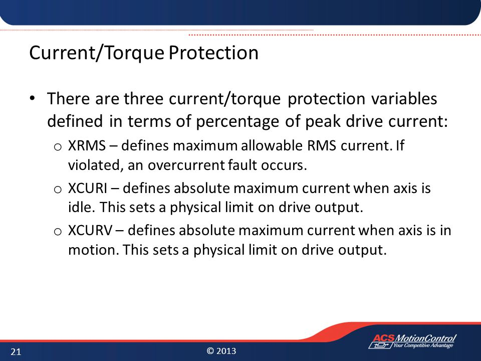 © 2013 Current/Torque Protection There are three current/torque protection variables defined in terms of percentage of peak drive current: o XRMS – de