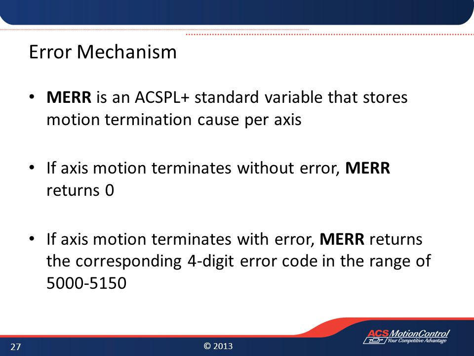 © 2013 Error Mechanism MERR is an ACSPL+ standard variable that stores motion termination cause per axis If axis motion terminates without error, MERR