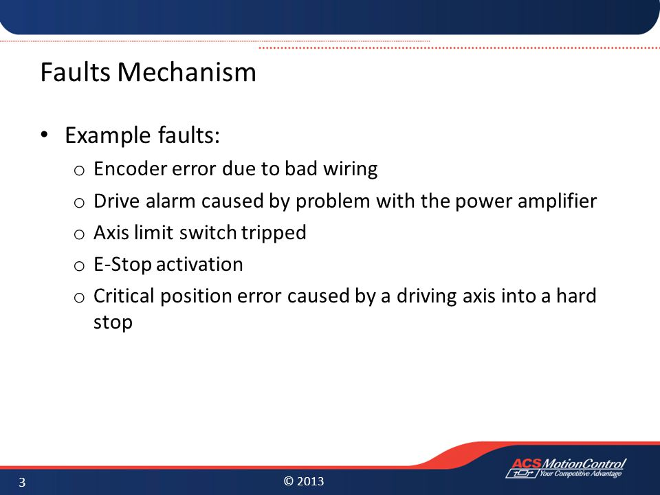 © 2013 Faults Mechanism Example faults: o Encoder error due to bad wiring o Drive alarm caused by problem with the power amplifier o Axis limit switch