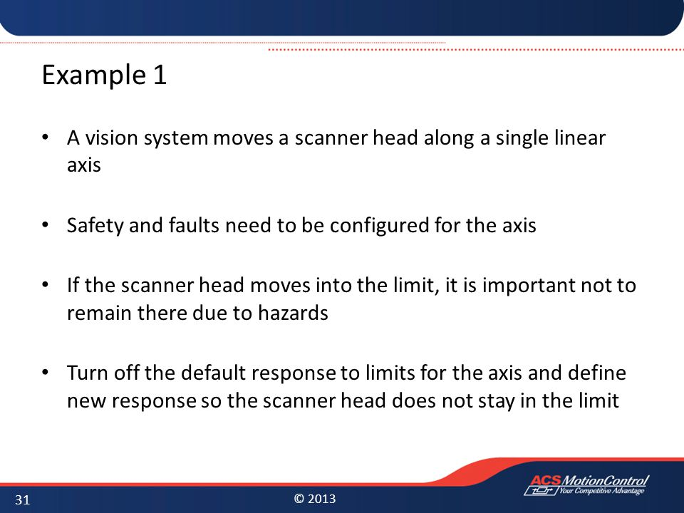 © 2013 Example 1 A vision system moves a scanner head along a single linear axis Safety and faults need to be configured for the axis If the scanner h