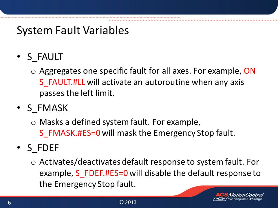 © 2013 System Fault Variables S_FAULT o Aggregates one specific fault for all axes. For example, ON S_FAULT.#LL will activate an autoroutine when any
