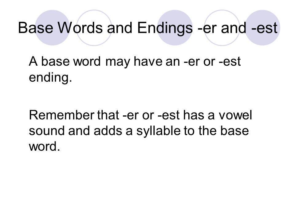 A base word may have an -er or -est ending. Remember that -er or -est has a vowel sound and adds a syllable to the base word.