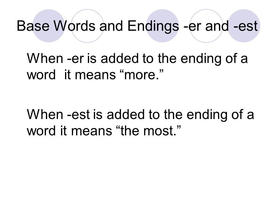 """Base Words and Endings -er and -est When -er is added to the ending of a word it means """"more."""" When -est is added to the ending of a word it means """"th"""