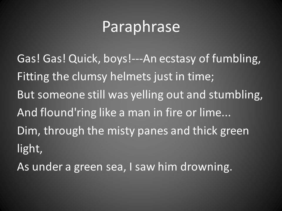 Paraphrase Gas! Gas! Quick, boys!---An ecstasy of fumbling, Fitting the clumsy helmets just in time; But someone still was yelling out and stumbling,