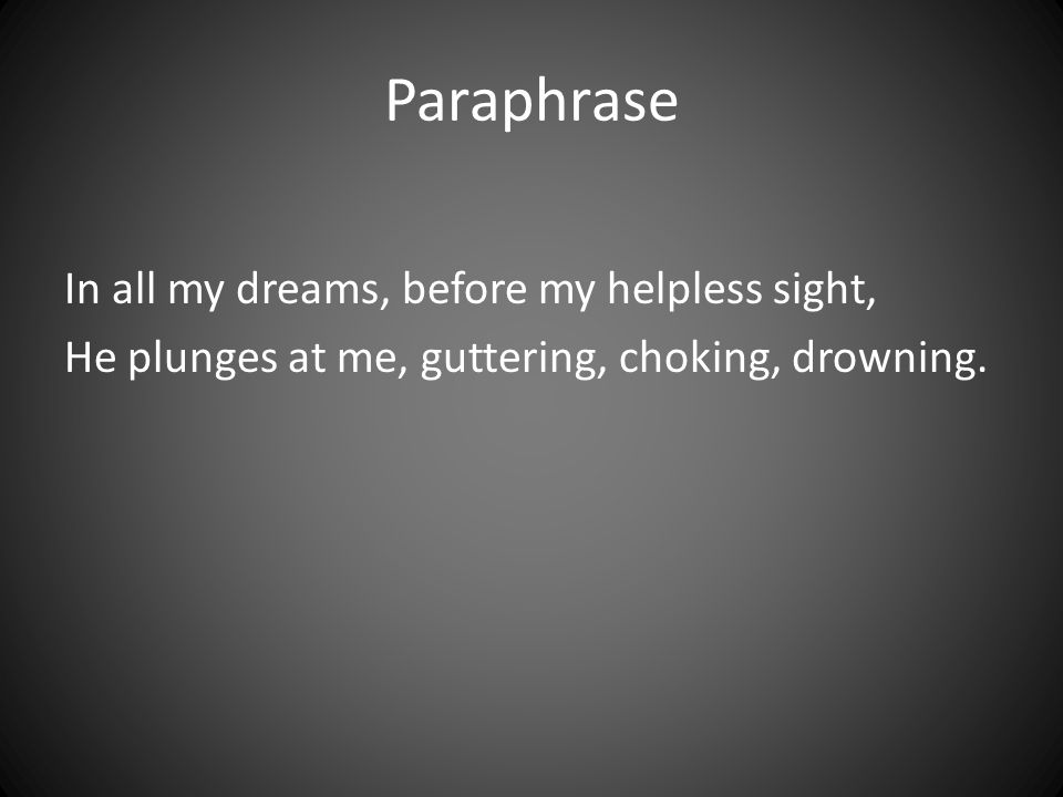 Paraphrase In all my dreams, before my helpless sight, He plunges at me, guttering, choking, drowning.
