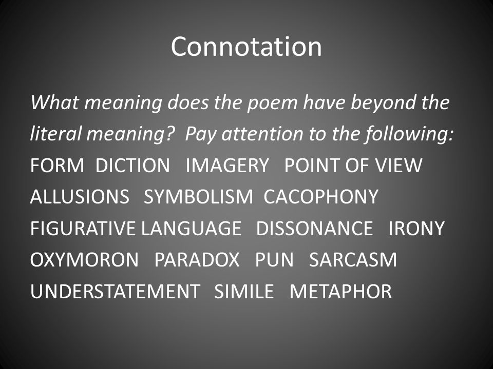 Connotation What meaning does the poem have beyond the literal meaning? Pay attention to the following: FORM DICTION IMAGERY POINT OF VIEW ALLUSIONS S