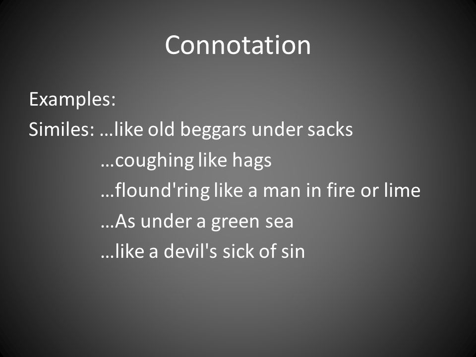 Connotation Examples: Similes: …like old beggars under sacks …coughing like hags …flound'ring like a man in fire or lime …As under a green sea …like a