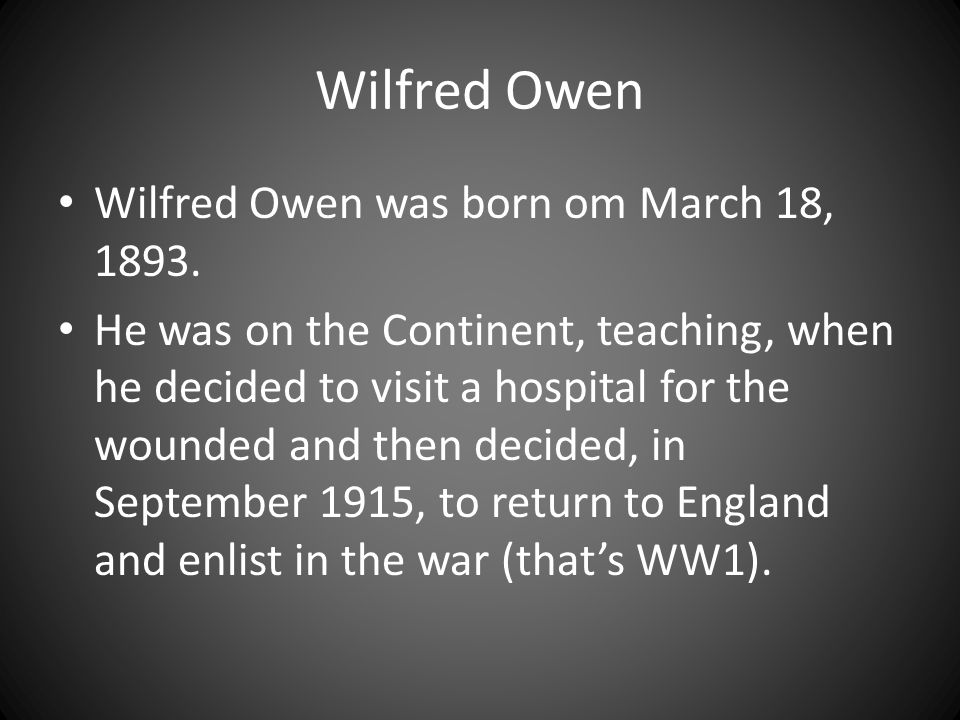 Wilfred Owen Wilfred Owen was born om March 18, 1893. He was on the Continent, teaching, when he decided to visit a hospital for the wounded and then