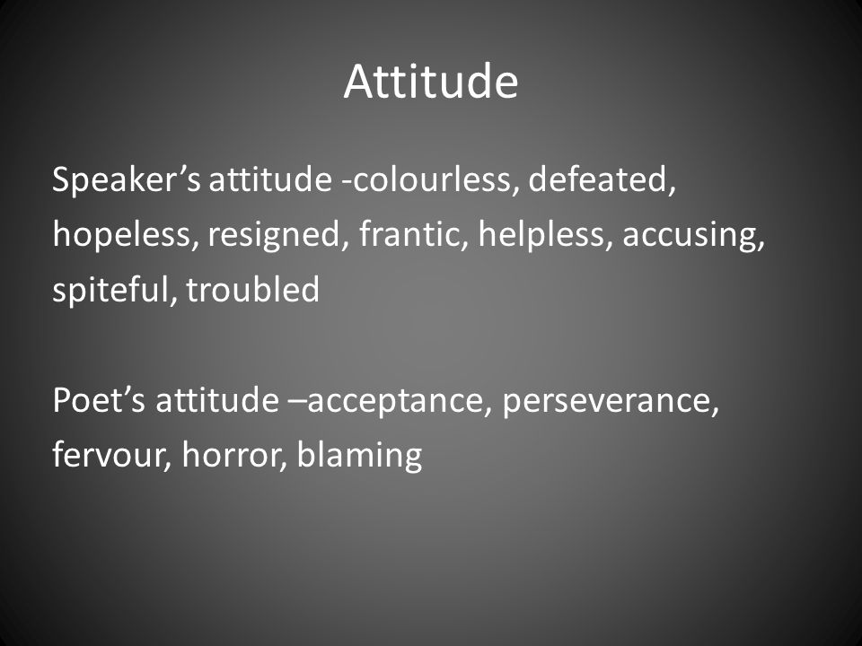 Attitude Speaker's attitude -colourless, defeated, hopeless, resigned, frantic, helpless, accusing, spiteful, troubled Poet's attitude –acceptance, pe