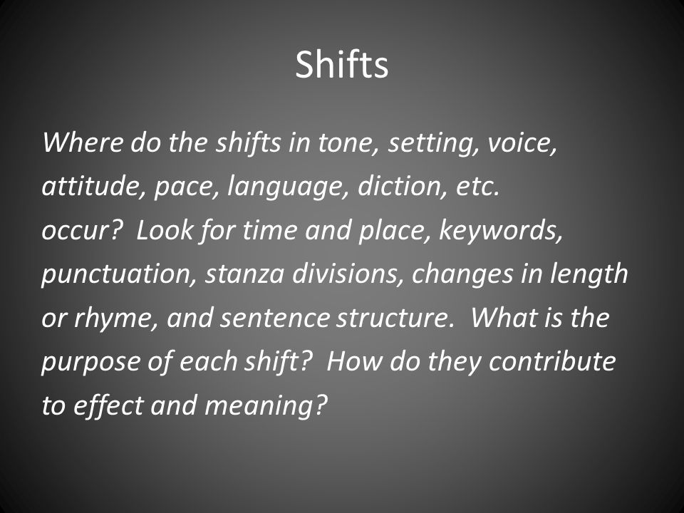 Shifts Where do the shifts in tone, setting, voice, attitude, pace, language, diction, etc. occur? Look for time and place, keywords, punctuation, sta