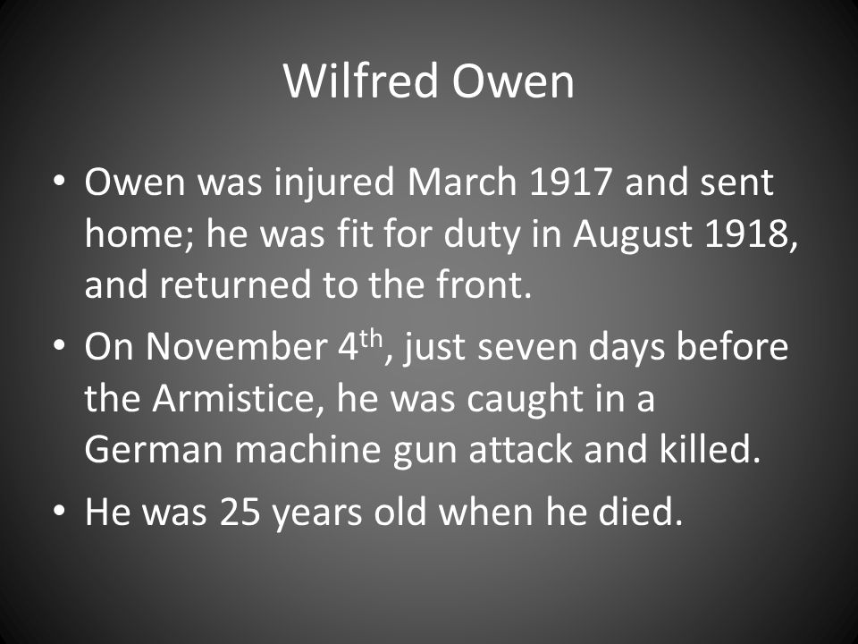 Wilfred Owen Owen was injured March 1917 and sent home; he was fit for duty in August 1918, and returned to the front. On November 4 th, just seven da