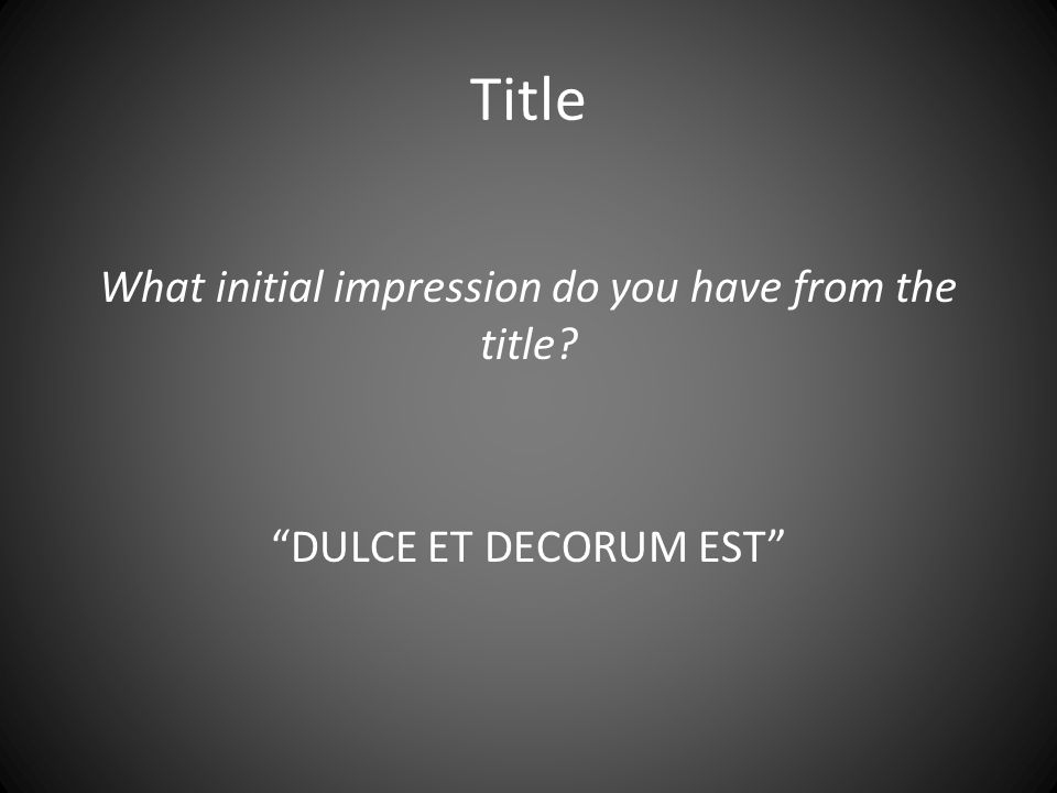 "Title What initial impression do you have from the title? ""DULCE ET DECORUM EST"""