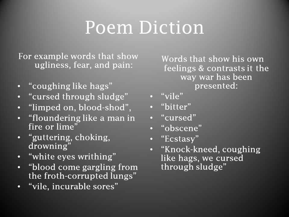 Poem Diction For example words that show ugliness, fear, and pain: coughing like hags cursed through sludge limped on, blood-shod , floundering like a man in fire or lime guttering, choking, drowning white eyes writhing blood come gargling from the froth-corrupted lungs vile, incurable sores Words that show his own feelings & contrasts it the way war has been presented: vile bitter cursed obscene Ecstasy Knock-kneed, coughing like hags, we cursed through sludge