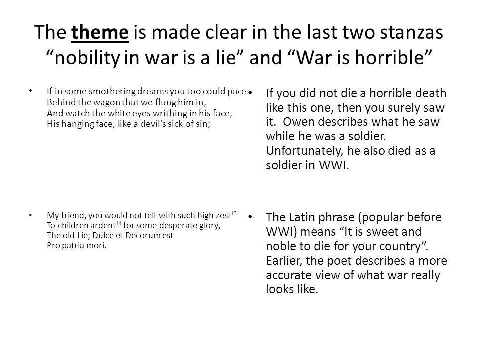 """The theme is made clear in the last two stanzas """"nobility in war is a lie"""" and """"War is horrible"""" If in some smothering dreams you too could pace Behin"""