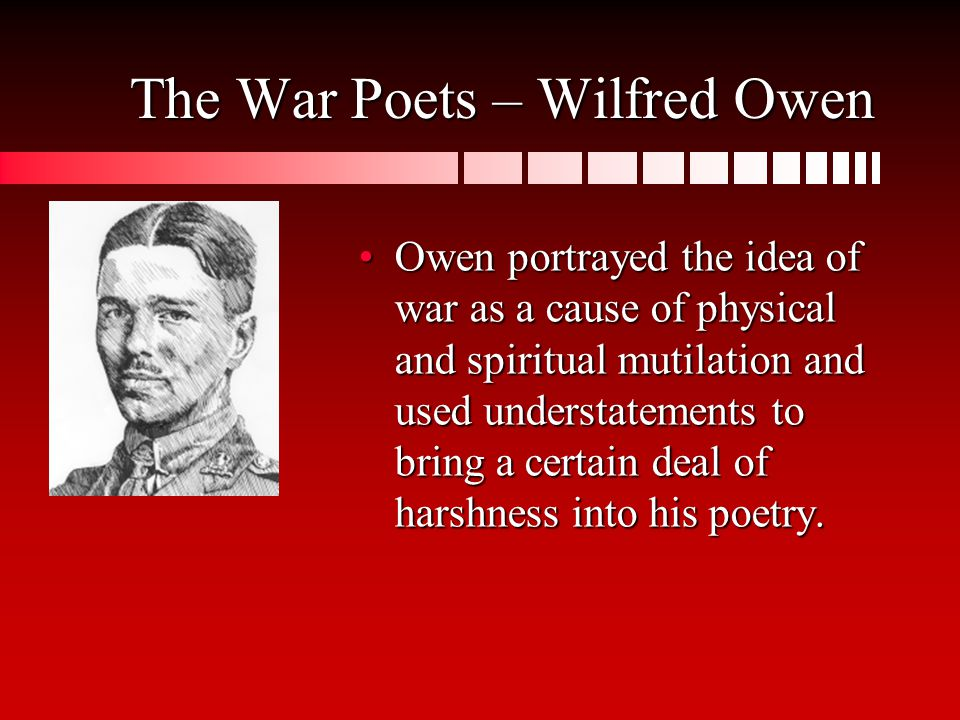 The War Poets – Wilfred Owen Owen portrayed the idea of war as a cause of physical and spiritual mutilation and used understatements to bring a certain deal of harshness into his poetry.Owen portrayed the idea of war as a cause of physical and spiritual mutilation and used understatements to bring a certain deal of harshness into his poetry.