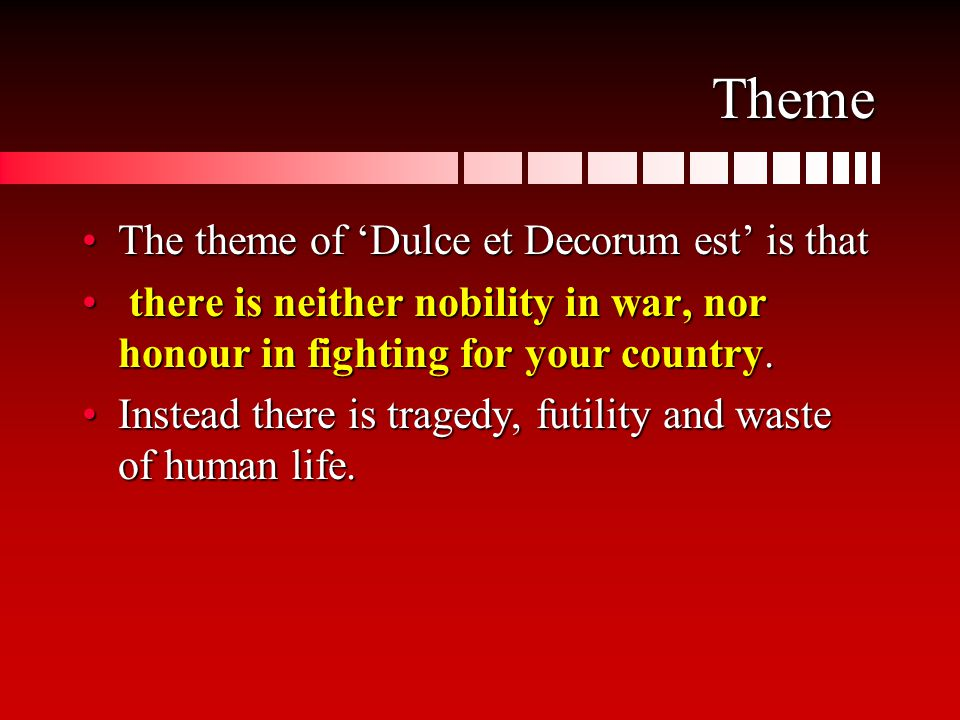 Theme The theme of 'Dulce et Decorum est' is thatThe theme of 'Dulce et Decorum est' is that there is neither nobility in war, nor honour in fighting for your country.