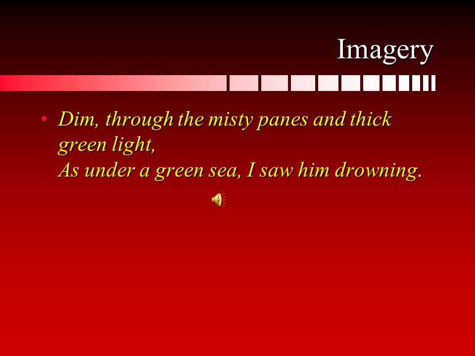 Imagery Dim, through the misty panes and thick green light, As under a green sea, I saw him drowning.Dim, through the misty panes and thick green light, As under a green sea, I saw him drowning.