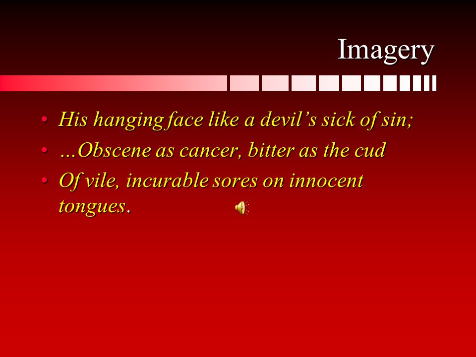 Imagery His hanging face like a devil's sick of sin;His hanging face like a devil's sick of sin; …Obscene as cancer, bitter as the cud…Obscene as cancer, bitter as the cud Of vile, incurable sores on innocent tongues.Of vile, incurable sores on innocent tongues.