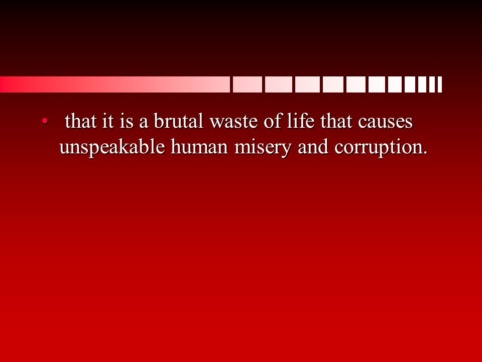 that it is a brutal waste of life that causes unspeakable human misery and corruption.