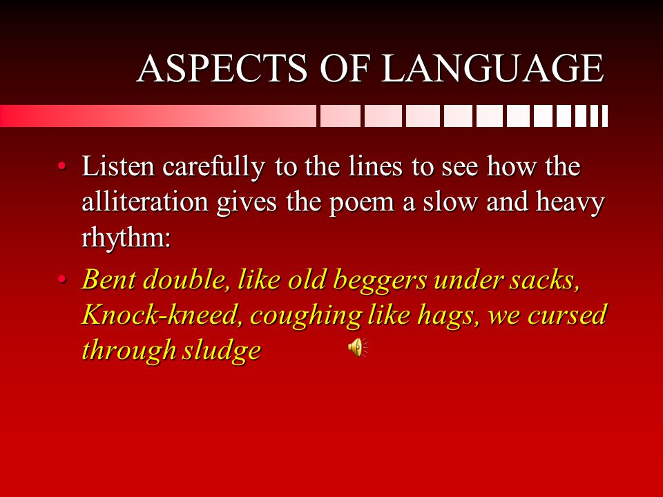 ASPECTS OF LANGUAGE Listen carefully to the lines to see how the alliteration gives the poem a slow and heavy rhythm:Listen carefully to the lines to see how the alliteration gives the poem a slow and heavy rhythm: Bent double, like old beggers under sacks, Knock-kneed, coughing like hags, we cursed through sludgeBent double, like old beggers under sacks, Knock-kneed, coughing like hags, we cursed through sludge
