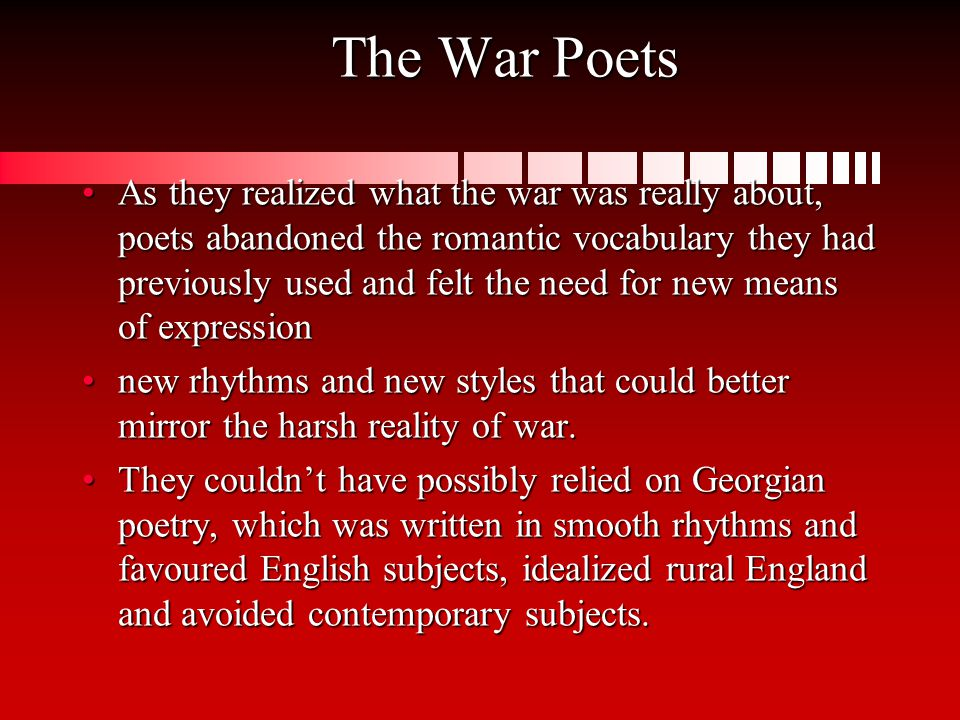The War Poets As they realized what the war was really about, poets abandoned the romantic vocabulary they had previously used and felt the need for new means of expressionAs they realized what the war was really about, poets abandoned the romantic vocabulary they had previously used and felt the need for new means of expression new rhythms and new styles that could better mirror the harsh reality of war.new rhythms and new styles that could better mirror the harsh reality of war.