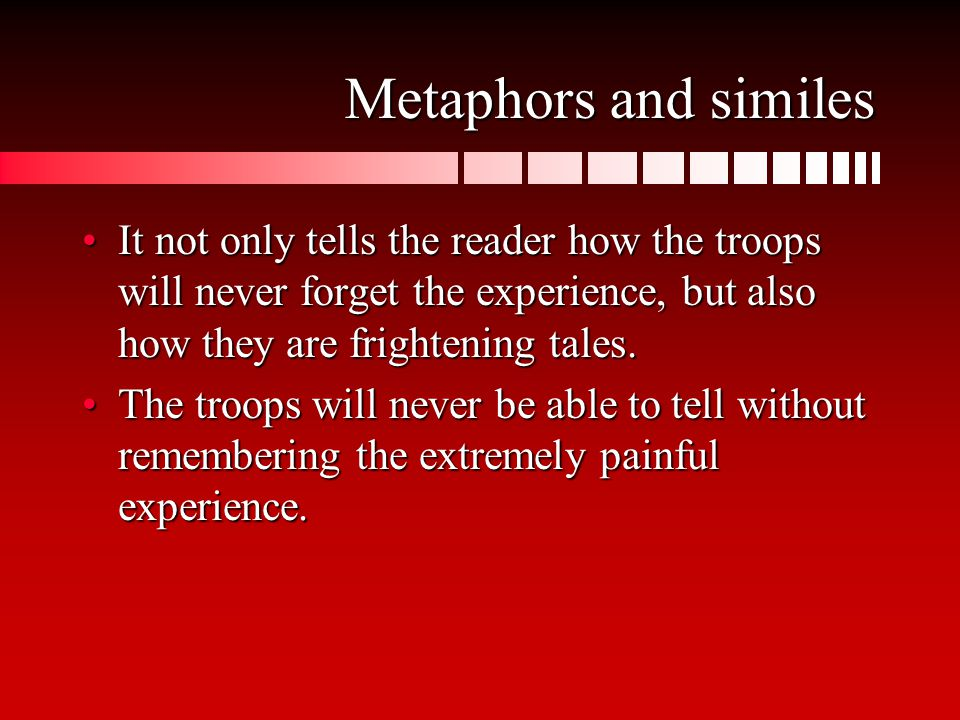 Metaphors and similes It not only tells the reader how the troops will never forget the experience, but also how they are frightening tales.It not only tells the reader how the troops will never forget the experience, but also how they are frightening tales.
